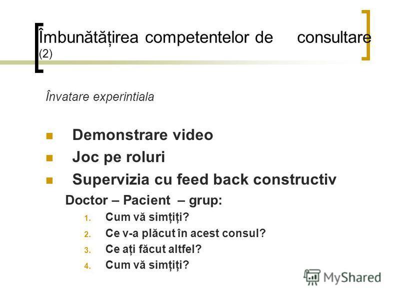 Îmbunătăţirea competentelor de consultare (2) Învatare experintiala Demonstrare video Joc pe roluri Supervizia cu feed back constructiv Doctor – Pacient – grup: 1. Cum vă simţiţi? 2. Ce v-a plăcut în acest consul? 3. Ce aţi făcut altfel? 4. Cum vă si