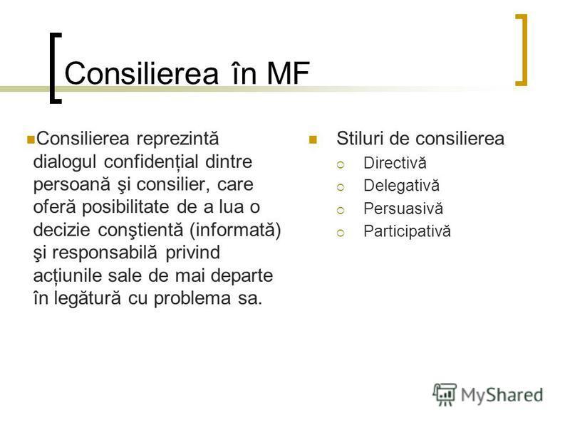 Consilierea în MF Consilierea reprezintă dialogul confidenţial dintre persoană şi consilier, care oferă posibilitate de a lua o decizie conştientă (informată) şi responsabilă privind acţiunile sale de mai departe în legătură cu problema sa. Stiluri d