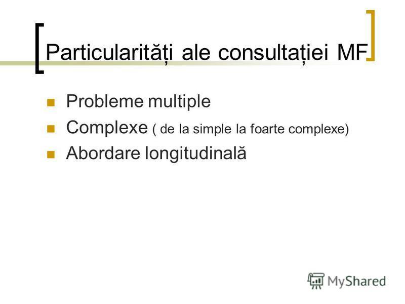 Particularităţi ale consultaţiei MF Probleme multiple Complexe ( de la simple la foarte complexe) Abordare longitudinală
