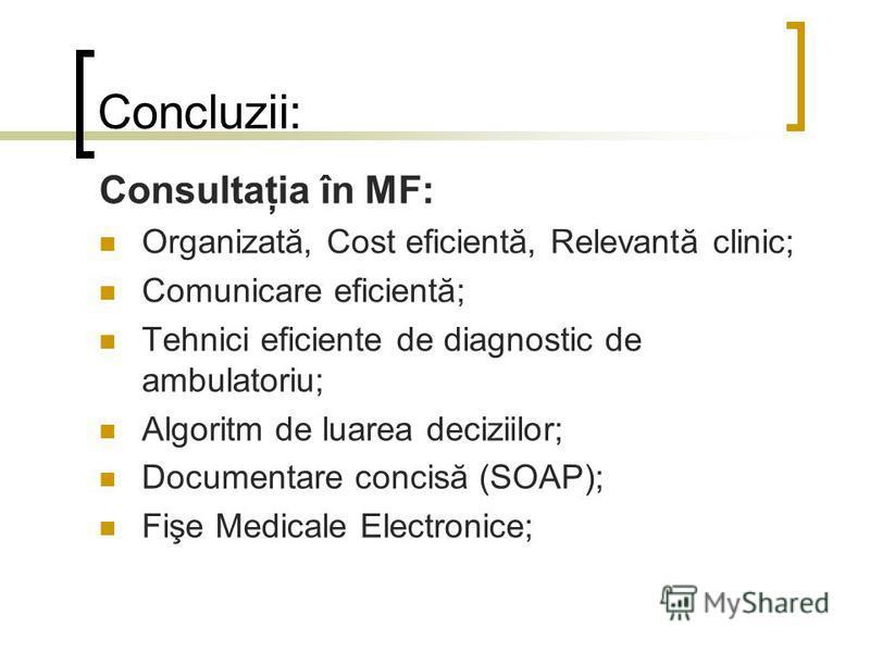 Concluzii: Consultaţia în MF: Organizată, Cost eficientă, Relevantă clinic; Comunicare eficientă; Tehnici eficiente de diagnostic de ambulatoriu; Algoritm de luarea deciziilor; Documentare concisă (SOAP); Fişe Medicale Electronice;