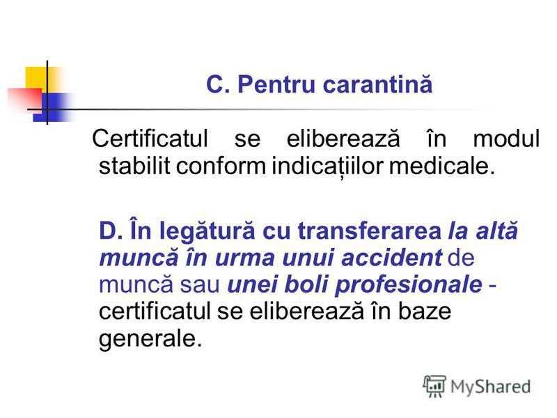 C. Pentru carantină Certificatul se eliberează în modul stabilit conform indicaţiilor medicale. D. În legătură cu transferarea la altă muncă în urma unui accident de muncă sau unei boli profesionale - certificatul se eliberează în baze generale.