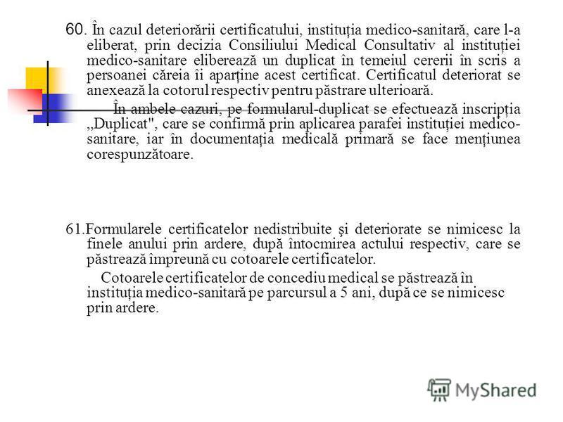 60. În cazul deteriorării certificatului, instituţia medico-sanitară, care l-a eliberat, prin decizia Consiliului Medical Consultativ al instituţiei medico-sanitare eliberează un duplicat în temeiul cererii în scris a persoanei căreia îi aparţine ace