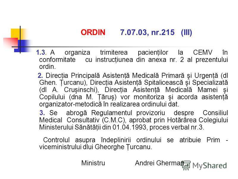 ORDIN 7.07.03, nr.215 (III) 1.3. A organiza trimiterea pacienţilor la CEMV în conformitate cu instrucţiunea din anexa nr. 2 al prezentului ordin. 2. Direcţia Principală Asistenţă Medicală Primară şi Urgenţă (dl Ghen. Ţurcanu), Direcţia Asistenţă Spit