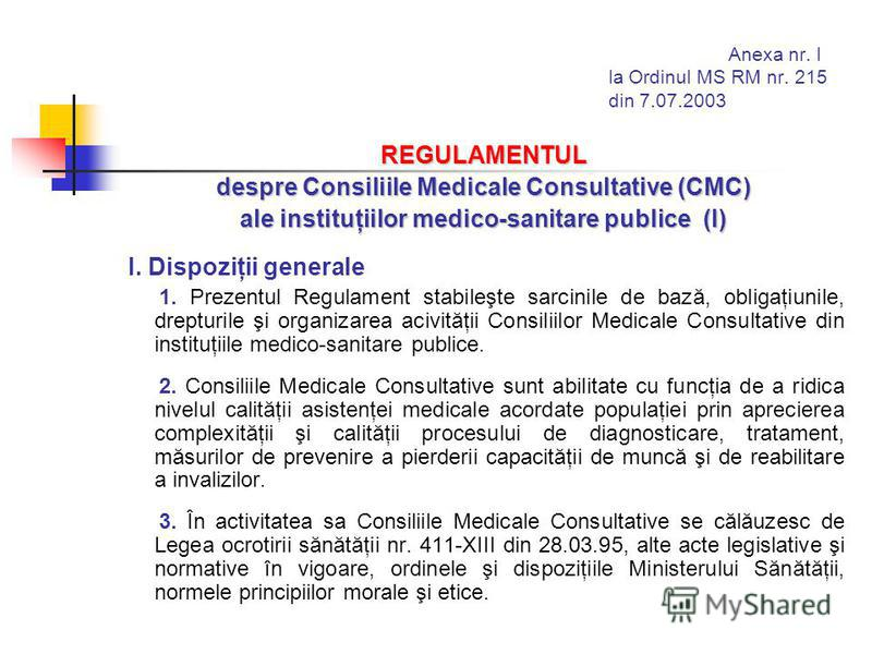 Anexa nr. l la Ordinul MS RM nr. 215 din 7.07.2003 REGULAMENTUL despre Consiliile Medicale Consultative (CMC) ale instituţiilor medico-sanitare publice (I) I. Dispoziţii generale 1. Prezentul Regulament stabileşte sarcinile de bază, obligaţiunile, dr