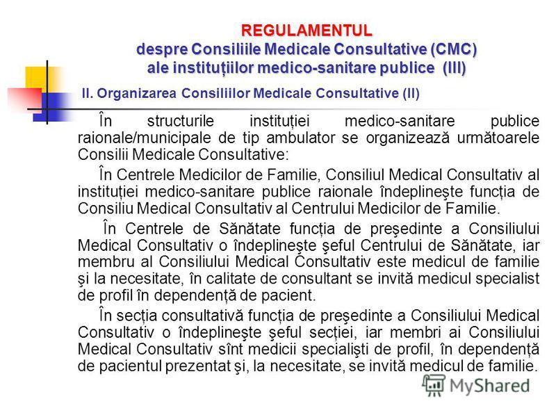REGULAMENTUL despre Consiliile Medicale Consultative (CMC) ale instituţiilor medico-sanitare publice (III) II. Organizarea Consiliilor Medicale Consultative (II) În structurile instituţiei medico-sanitare publice raionale/municipale de tip ambulator