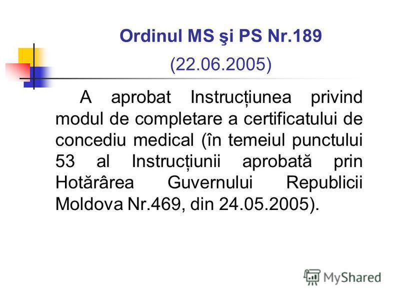 Ordinul MS şi PS Nr.189 (22.06.2005) A aprobat Instrucţiunea privind modul de completare a certificatului de concediu medical (în temeiul punctului 53 al Instrucţiunii aprobată prin Hotărârea Guvernului Republicii Moldova Nr.469, din 24.05.2005).