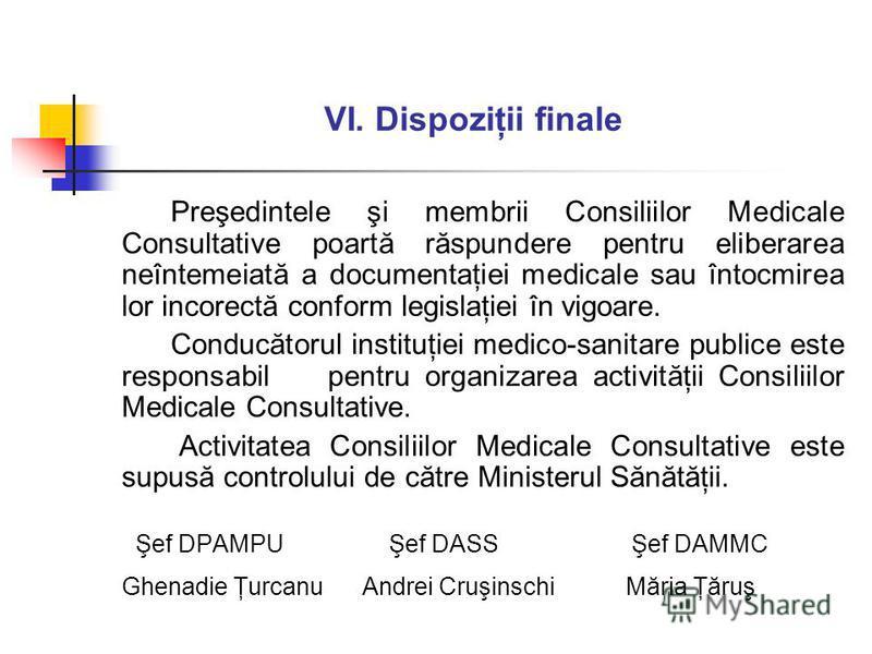VI. Dispoziţii finale Preşedintele şi membrii Consiliilor Medicale Consultative poartă răspundere pentru eliberarea neîntemeiată a documentaţiei medicale sau întocmirea lor incorectă conform legislaţiei în vigoare. Conducătorul instituţiei medico-san
