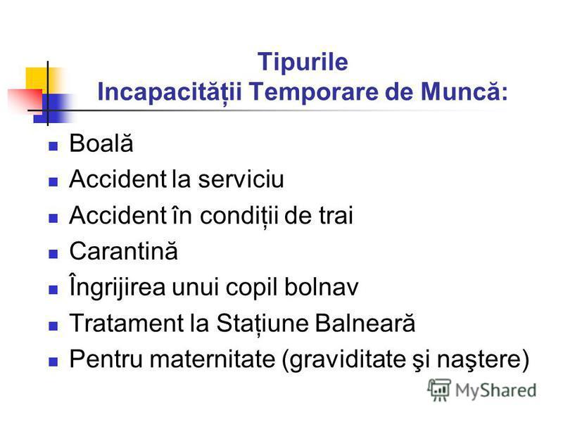 Tipurile Incapacităţii Temporare de Muncă: Boală Accident la serviciu Accident în condiţii de trai Carantină Îngrijirea unui copil bolnav Tratament la Staţiune Balneară Pentru maternitate (graviditate şi naştere)