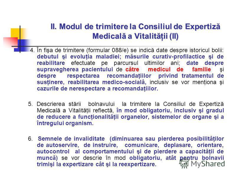 II. Modul de trimitere la Consiliul de Expertiză Medicală a Vitalităţii (II) către medicul de familie 4. În fişa de trimitere (formular 088/e) se indică date despre istoricul bolii: debutul şi evoluţia maladiei; măsurile curativ-profilactice şi de re