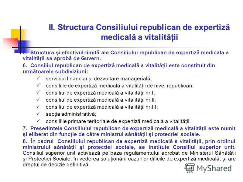 II. Structura Consiliului republican de expertiză medicală a vitalităţii 5. Structura şi efectivul-limită ale Consiliului republican de expertiză medicala a vitalităţii se aprobă de Guvern. 6. Consiliul republican de expertiză medicală a vitalităţii