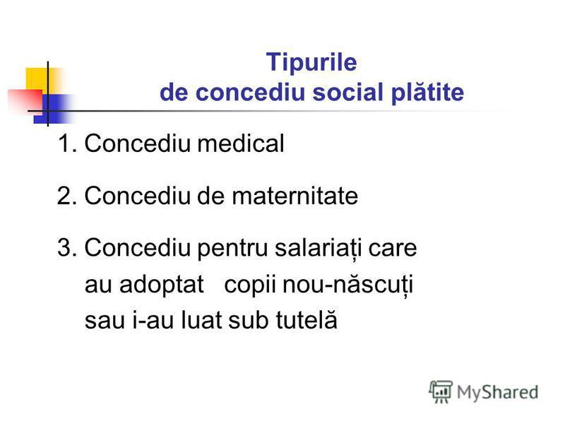 Tipurile de concediu social plătite 1. Concediu medical 2. Concediu de maternitate 3. Concediu pentru salariaţi care au adoptat copii nou-născuţi sau i-au luat sub tutelă