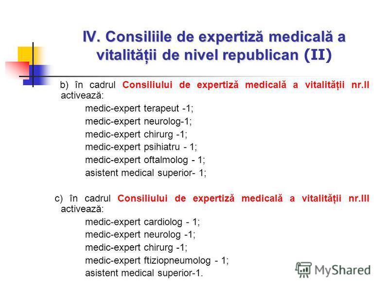 IV. Consiliile de expertiză medicală a vitalităţii de nivel republican IV. Consiliile de expertiză medicală a vitalităţii de nivel republican (II) b) în cadrul Consiliului de expertiză medicală a vitalităţii nr.II activează: medic-expert terapeut -1;
