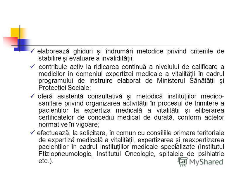 elaborează ghiduri şi îndrumări metodice privind criteriile de stabilire şi evaluare a invalidităţii; contribuie activ la ridicarea continuă a nivelului de calificare a medicilor în domeniul expertizei medicale a vitalităţii în cadrul programului de