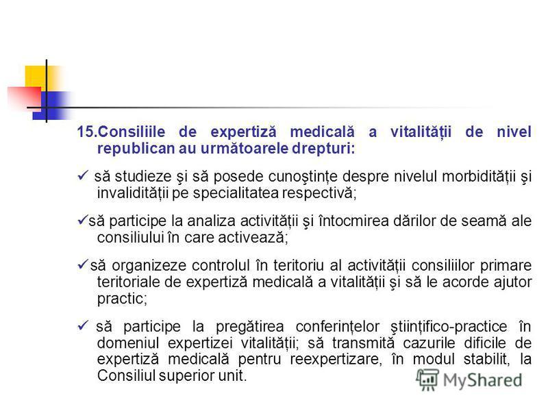 15.Consiliile de expertiză medicală a vitalităţii de nivel republican au următoarele drepturi: să studieze şi să posede cunoştinţe despre nivelul morbidităţii şi invalidităţii pe specialitatea respectivă; să participe la analiza activităţii şi întocm