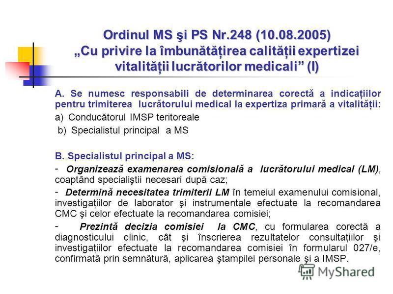 Ordinul MS şi PS Nr.248 (10.08.2005) Cu privire la îmbunătăţirea calităţii expertizei vitalităţii lucrătorilor medicali (I) A. Se numesc responsabili de determinarea corectă a indicaţiilor pentru trimiterea lucrătorului medical la expertiza primară a