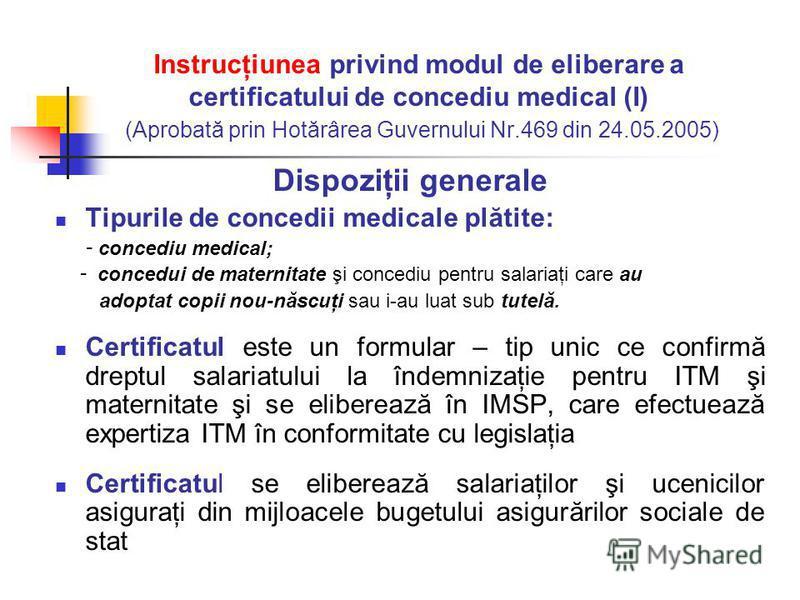 Instrucţiunea privind modul de eliberare a certificatului de concediu medical (I) (Aprobată prin Hotărârea Guvernului Nr.469 din 24.05.2005) Dispoziţii generale Tipurile de concedii medicale plătite: - concediu medical; - concedui de maternitate şi c