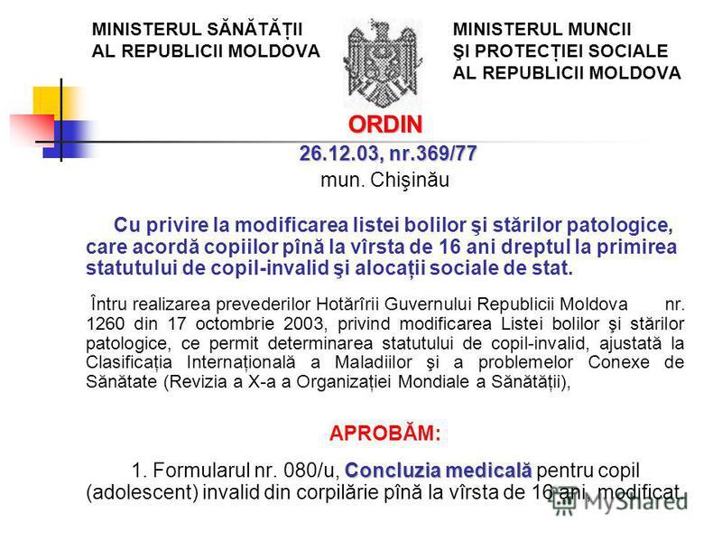 MINISTERUL SĂNĂTĂŢII MINISTERUL MUNCII AL REPUBLICII MOLDOVA ŞI PROTECŢIEI SOCIALE AL REPUBLICII MOLDOVA ORDIN 26.12.03, nr.369/77 26.12.03, nr.369/77 mun. Chişinău Cu privire la modificarea listei bolilor şi stărilor patologice, care acordă copiilor