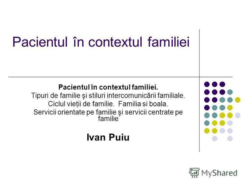 Pacientul în contextul familiei Pacientul în contextul familiei. Tipuri de familie şi stiluri intercomunicării familiale. Ciclul vieţii de familie. Familia si boala. Servicii orientate pe familie şi servicii centrate pe familie Ivan Puiu