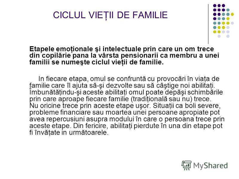 CICLUL VIEŢII DE FAMILIE Etapele emoţionale şi intelectuale prin care un om trece din copilărie pana la vârsta pensionarii ca membru a unei familii se numeşte ciclul vieţii de familie. In fiecare etapa, omul se confruntă cu provocări în viaţa de fami