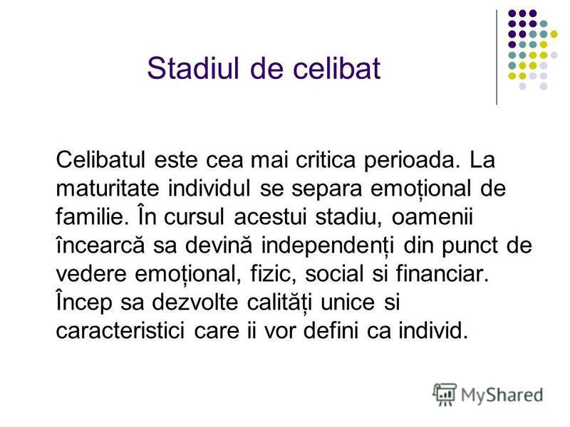 Stadiul de celibat Celibatul este cea mai critica perioada. La maturitate individul se separa emoţional de familie. În cursul acestui stadiu, oamenii încearcă sa devină independenţi din punct de vedere emoţional, fizic, social si financiar. Încep sa
