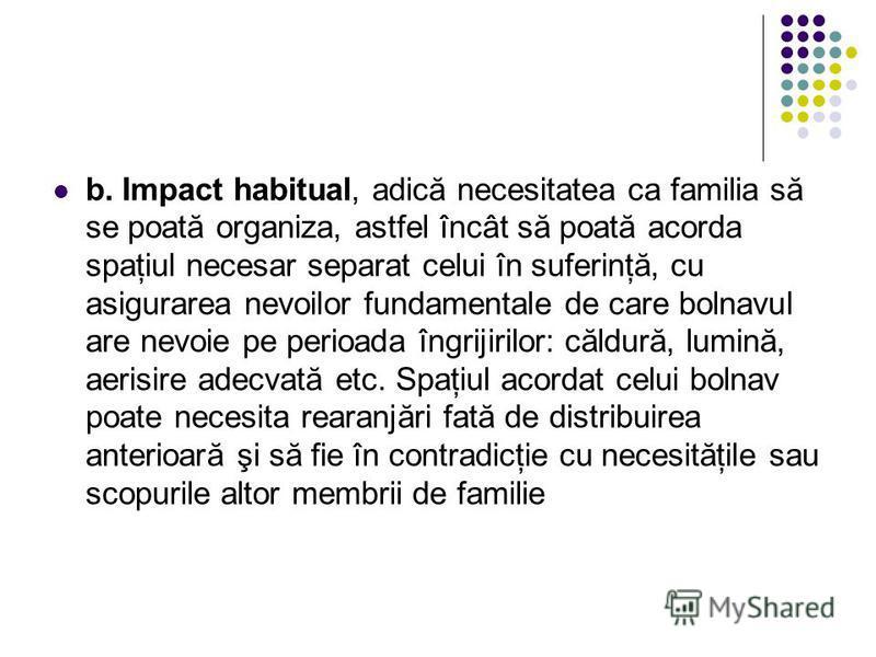 b. Impact habitual, adică necesitatea ca familia să se poată organiza, astfel încât să poată acorda spaţiul necesar separat celui în suferinţă, cu asigurarea nevoilor fundamentale de care bolnavul are nevoie pe perioada îngrijirilor: căldură, lumină,