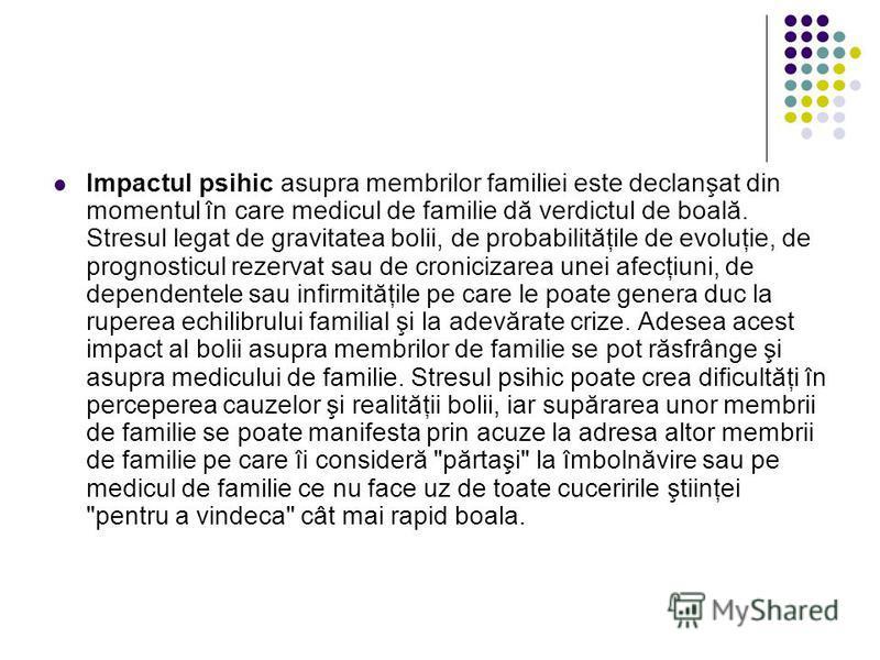 Impactul psihic asupra membrilor familiei este declanşat din momentul în care medicul de familie dă verdictul de boală. Stresul legat de gravitatea bolii, de probabilităţile de evoluţie, de prognosticul rezervat sau de cronicizarea unei afecţiuni, de