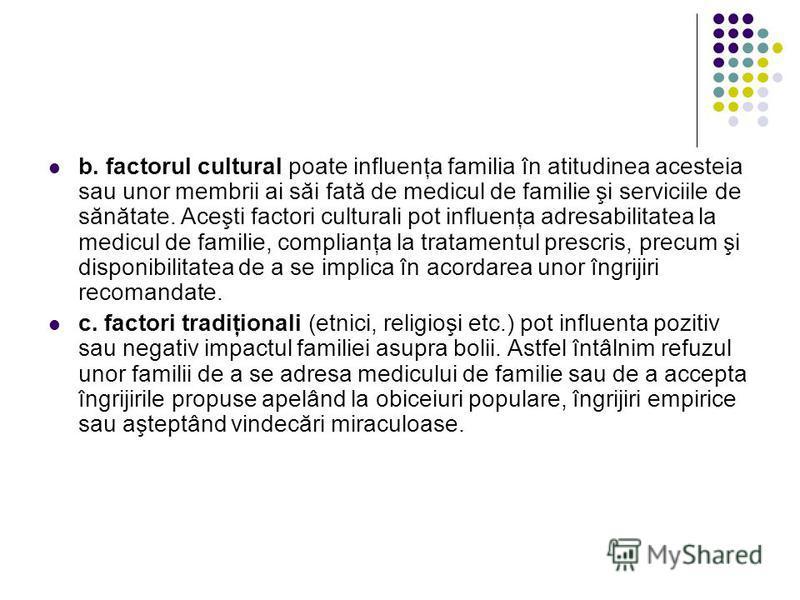 b. factorul cultural poate influenţa familia în atitudinea acesteia sau unor membrii ai săi fată de medicul de familie şi serviciile de sănătate. Aceşti factori culturali pot influenţa adresabilitatea la medicul de familie, complianţa la tratamentul
