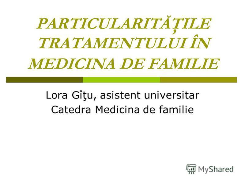 PARTICULARITĂŢILE TRATAMENTULUI ÎN MEDICINA DE FAMILIE Lora Gîţu, asistent universitar Catedra Medicina de familie