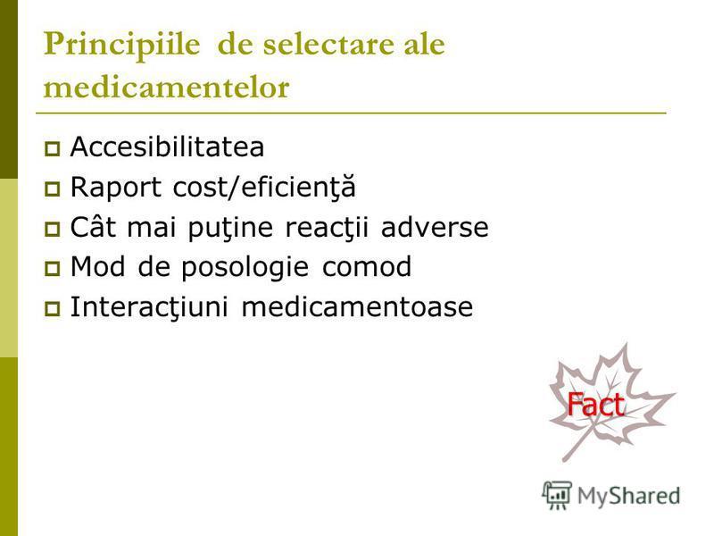 Principiile de selectare ale medicamentelor Accesibilitatea Raport cost/eficienţă Cât mai puţine reacţii adverse Mod de posologie comod Interacţiuni medicamentoase Fact