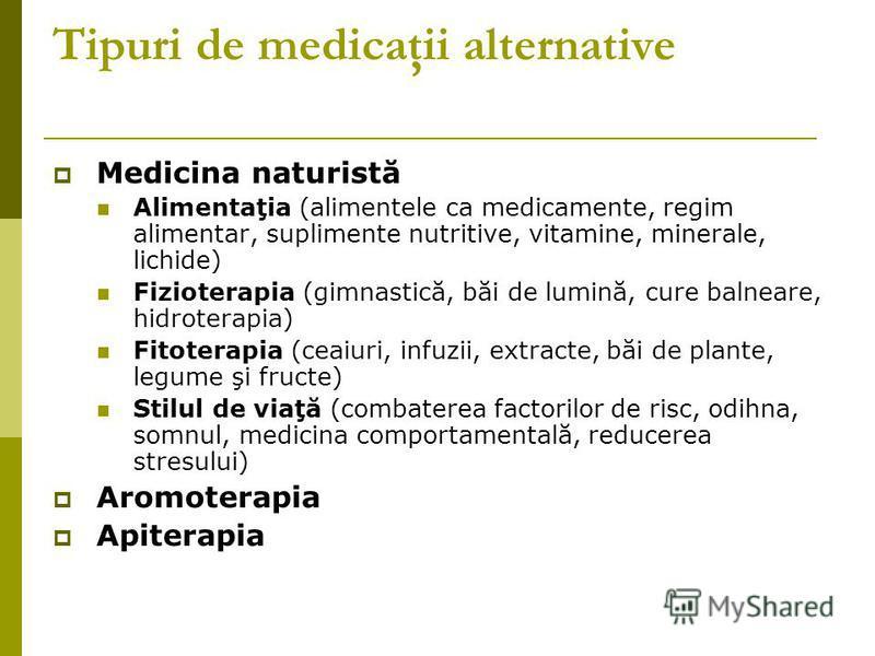 Tipuri de medicaţii alternative Medicina naturistă Alimentaţia (alimentele ca medicamente, regim alimentar, suplimente nutritive, vitamine, minerale, lichide) Fizioterapia (gimnastică, băi de lumină, cure balneare, hidroterapia) Fitoterapia (ceaiuri,