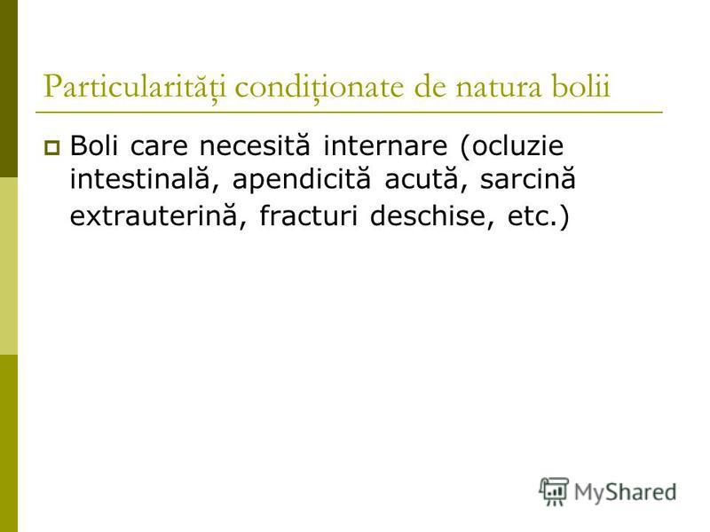 Particularităţi condiţionate de natura bolii Boli care necesită internare (ocluzie intestinală, apendicită acută, sarcină extrauterină, fracturi deschise, etc.)