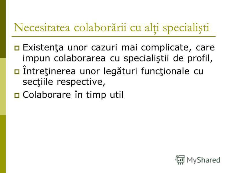 Necesitatea colaborării cu alţi specialişti Existenţa unor cazuri mai complicate, care impun colaborarea cu specialiştii de profil, Întreţinerea unor legături funcţionale cu secţiile respective, Colaborare în timp util