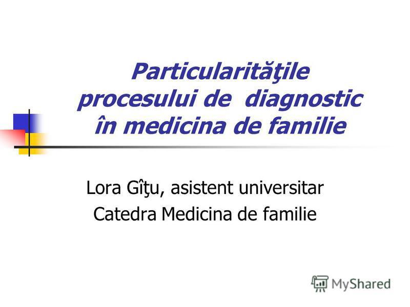 Particularităţile procesului de diagnostic în medicina de familie Lora Gîţu, asistent universitar Catedra Medicina de familie