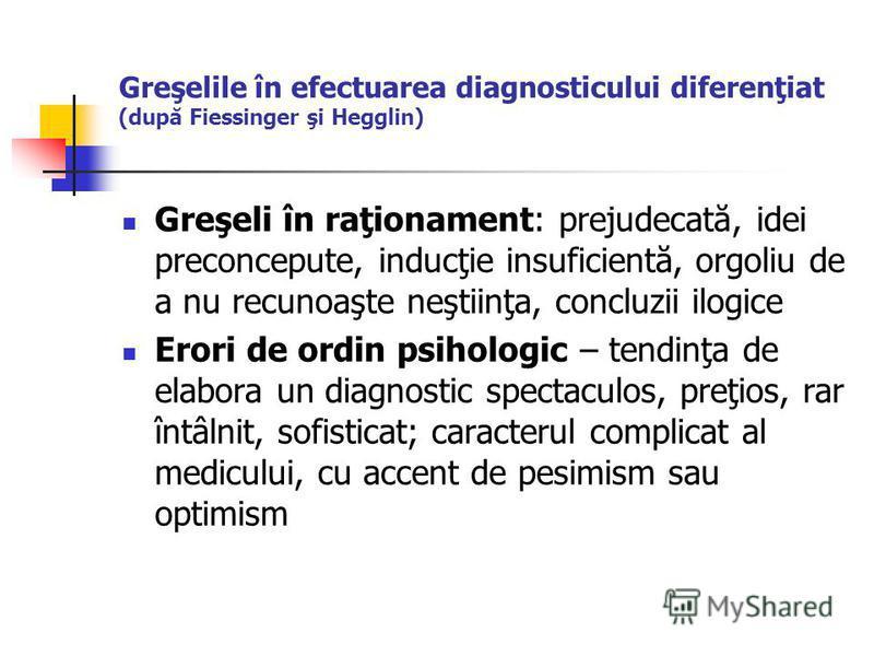 Greşelile în efectuarea diagnosticului diferenţiat (după Fiessinger şi Hegglin) Greşeli în raţionament: prejudecată, idei preconcepute, inducţie insuficientă, orgoliu de a nu recunoaşte neştiinţa, concluzii ilogice Erori de ordin psihologic – tendinţ