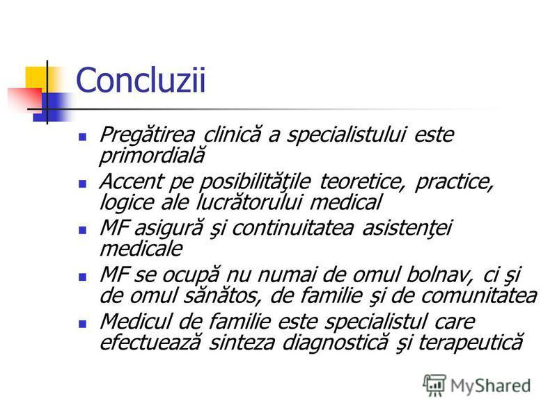 Concluzii Pregătirea clinică a specialistului este primordială Accent pe posibilităţile teoretice, practice, logice ale lucrătorului medical MF asigură şi continuitatea asistenţei medicale MF se ocupă nu numai de omul bolnav, ci şi de omul sănătos, d