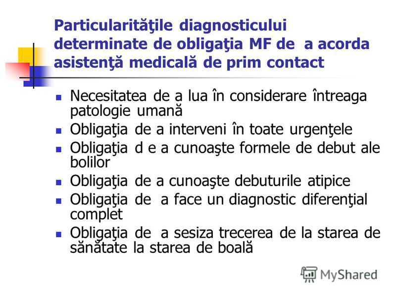 Particularităţile diagnosticului determinate de obligaţia MF de a acorda asistenţă medicală de prim contact Necesitatea de a lua în considerare întreaga patologie umană Obligaţia de a interveni în toate urgenţele Obligaţia d e a cunoaşte formele de d