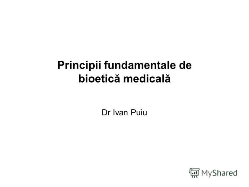 Principii fundamentale de bioetică medicală Dr Ivan Puiu