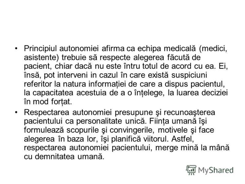 Principiul autonomiei afirma ca echipa medicală (medici, asistente) trebuie să respecte alegerea făcută de pacient, chiar dacă nu este întru totul de acord cu ea. Ei, însă, pot interveni in cazul în care există suspiciuni referitor la natura informaţ