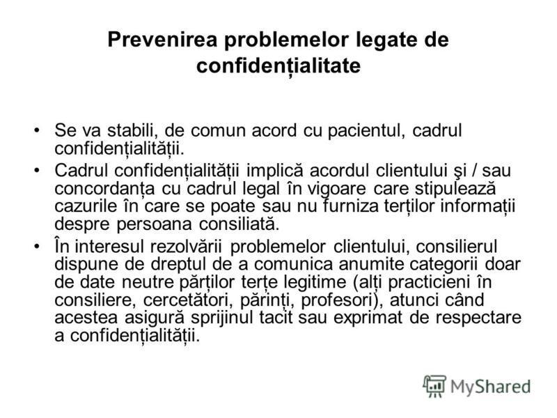 Prevenirea problemelor legate de confidenţialitate Se va stabili, de comun acord cu pacientul, cadrul confidenţialităţii. Cadrul confidenţialităţii implică acordul clientului şi / sau concordanţa cu cadrul legal în vigoare care stipulează cazurile în