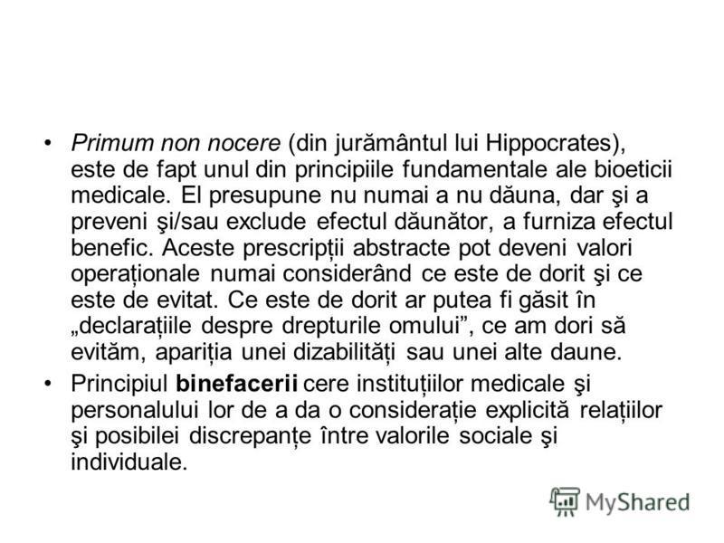 Primum non nocere (din jurământul lui Hippocrates), este de fapt unul din principiile fundamentale ale bioeticii medicale. El presupune nu numai a nu dăuna, dar şi a preveni şi/sau exclude efectul dăunător, a furniza efectul benefic. Aceste prescripţ