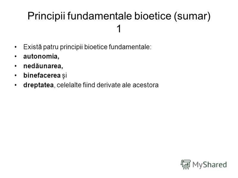 Principii fundamentale bioetice (sumar) 1 Există patru principii bioetice fundamentale: autonomia, nedăunarea, binefacerea şi dreptatea, celelalte fiind derivate ale acestora