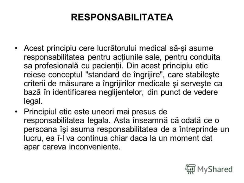 RESPONSABILITATEA Acest principiu cere lucrătorului medical să-şi asume responsabilitatea pentru acţiunile sale, pentru conduita sa profesională cu pacienţii. Din acest principiu etic reiese conceptul