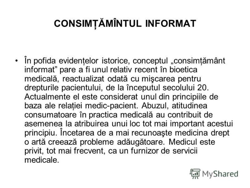 CONSIMŢĂMÎNTUL INFORMAT În pofida evidenţelor istorice, conceptul consimţământ informat pare a fi unul relativ recent în bioetica medicală, reactualizat odată cu mişcarea pentru drepturile pacientului, de la începutul secolului 20. Actualmente el est