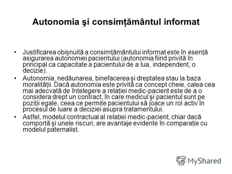 Autonomia şi consimţământul informat Justificarea obişnuită a consimţământului informat este în esenţă asigurarea autonomiei pacientului (autonomia fiind privită în principal ca capacitate a pacientului de a lua, independent, o decizie). Autonomia, n