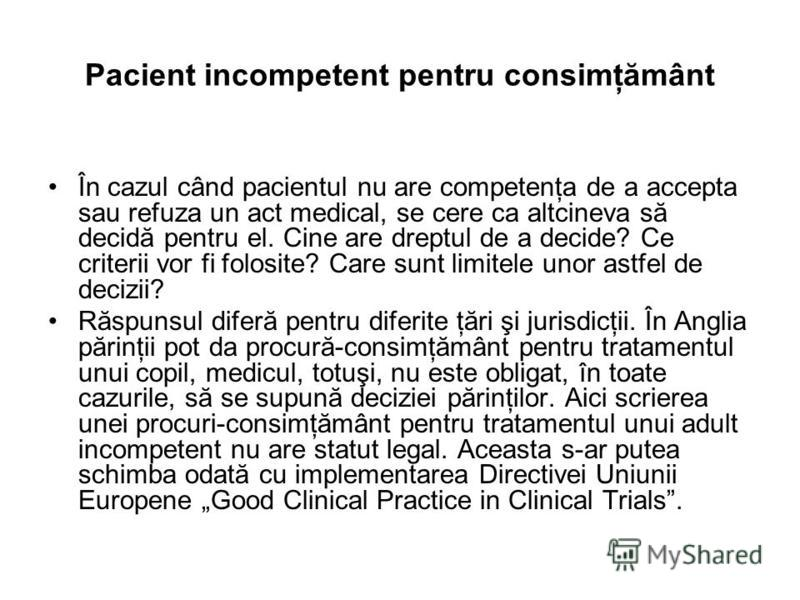 Pacient incompetent pentru consimţământ În cazul când pacientul nu are competenţa de a accepta sau refuza un act medical, se cere ca altcineva să decidă pentru el. Cine are dreptul de a decide? Ce criterii vor fi folosite? Care sunt limitele unor ast