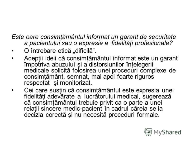 Este oare consimţământul informat un garant de securitate a pacientului sau o expresie a fidelităţi profesionale? O întrebare etică dificilă. Adepţii ideii că consimţământul informat este un garant împotriva abuzului şi a distorsiunilor înţelegerii m