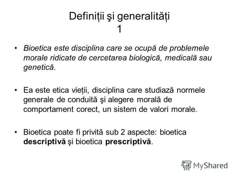 Definiţii şi generalităţi 1 Bioetica este disciplina care se ocupă de problemele morale ridicate de cercetarea biologică, medicală sau genetică. Ea este etica vieţii, disciplina care studiază normele generale de conduită şi alegere morală de comporta