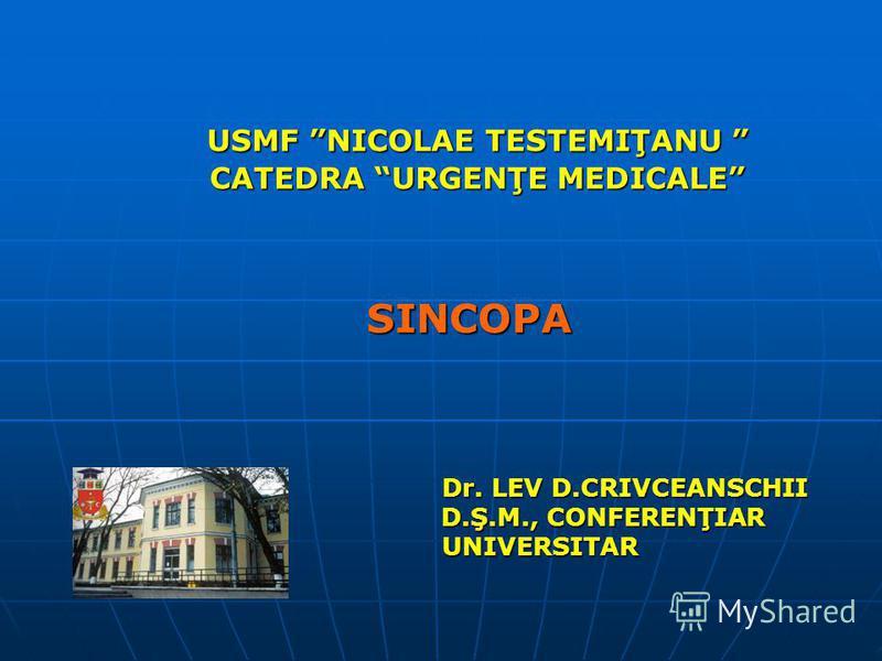 USMF NICOLAE TESTEMIŢANU CATEDRA URGENŢE MEDICALE SINCOPA Dr. LEV D.CRIVCEANSCHII Dr. LEV D.CRIVCEANSCHII D.Ş.M., CONFERENŢIAR D.Ş.M., CONFERENŢIAR UNIVERSITAR UNIVERSITAR