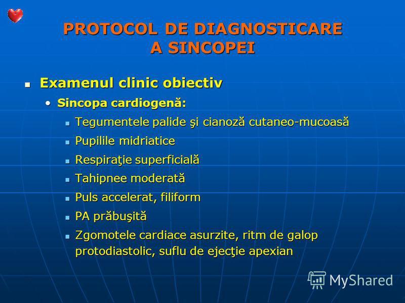 PROTOCOL DE DIAGNOSTICARE A SINCOPEI Examenul clinic obiectiv Examenul clinic obiectiv Sincopa cardiogenă:Sincopa cardiogenă: Tegumentele palide şi cianoză cutaneo-mucoasă Tegumentele palide şi cianoză cutaneo-mucoasă Pupilile midriatice Pupilile mid