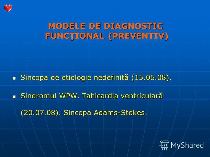 MODELE DE DIAGNOSTIC FUNCŢIONAL (PREVENTIV) Sincopa de etiologie nedefinită (15.06.08). Sincopa de etiologie nedefinită (15.06.08). Sindromul WPW. Tahicardia ventriculară (20.07.08). Sincopa Adams-Stokes. Sindromul WPW. Tahicardia ventriculară (20.07